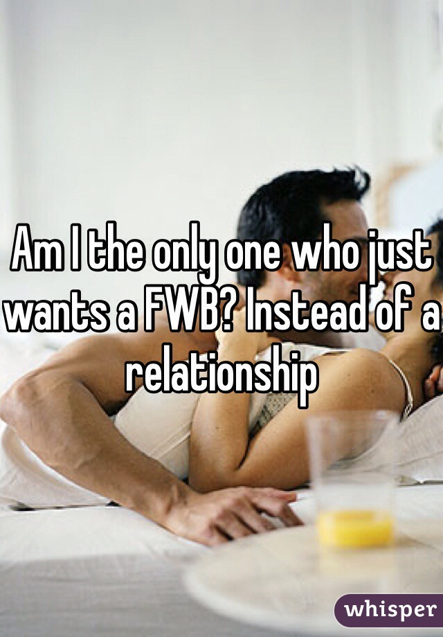 Am I the only one who just wants a FWB? Instead of a relationship