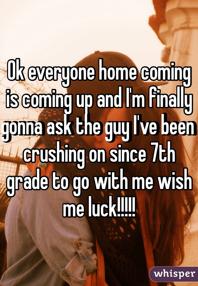 Ok everyone home coming is coming up and I'm finally gonna ask the guy I've been crushing on since 7th grade to go with me wish me luck!!!!!