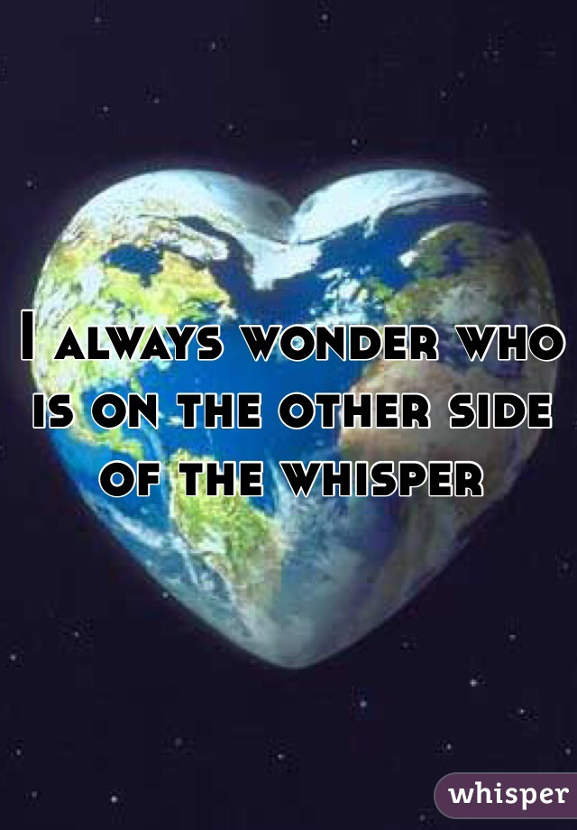 I always wonder who is on the other side of the whisper