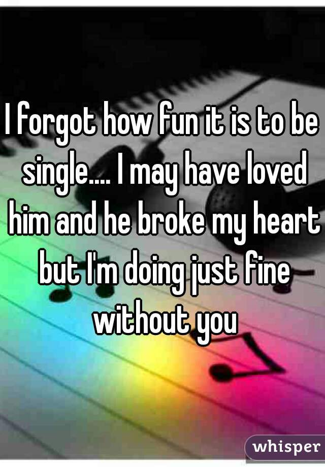 I forgot how fun it is to be single.... I may have loved him and he broke my heart but I'm doing just fine without you