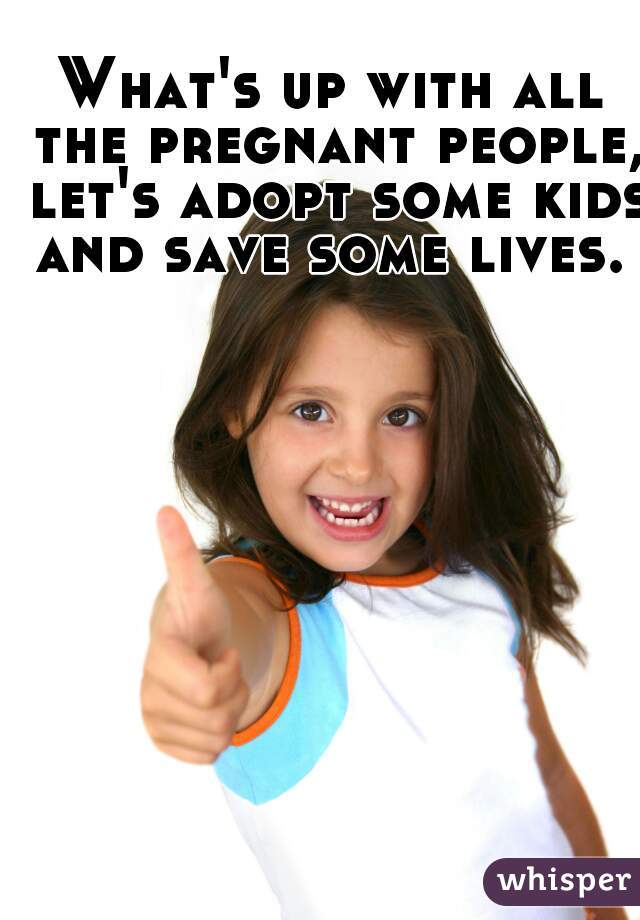 What's up with all the pregnant people, let's adopt some kids and save some lives.