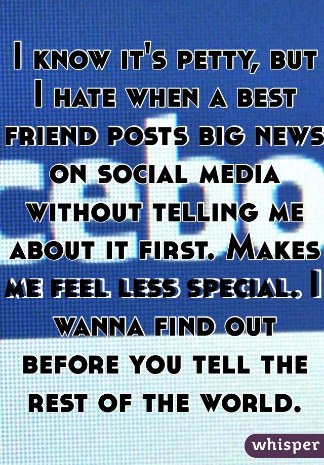 I know it's petty, but I hate when a best friend posts big news on social media without telling me about it first. Makes me feel less special. I wanna find out before you tell the rest of the world.