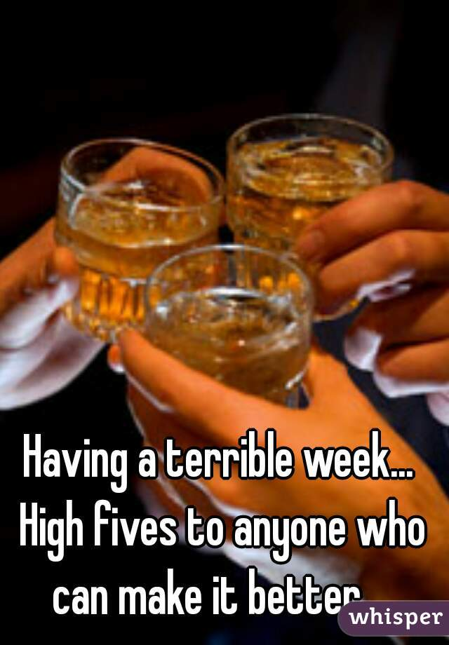 Having a terrible week... High fives to anyone who can make it better...