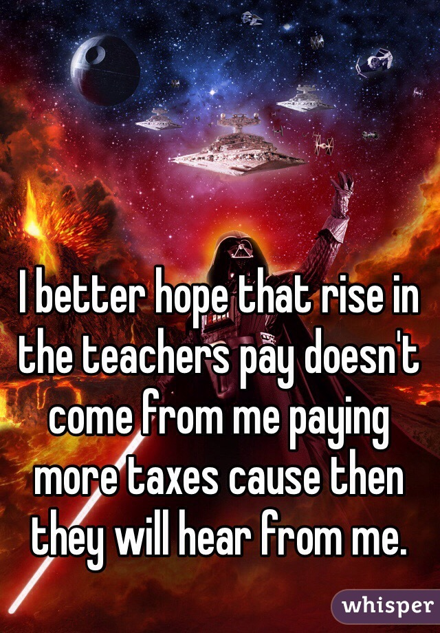 I better hope that rise in the teachers pay doesn't come from me paying more taxes cause then they will hear from me.