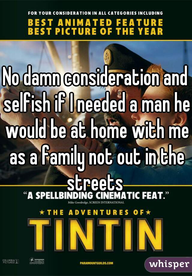 No damn consideration and selfish if I needed a man he would be at home with me as a family not out in the streets