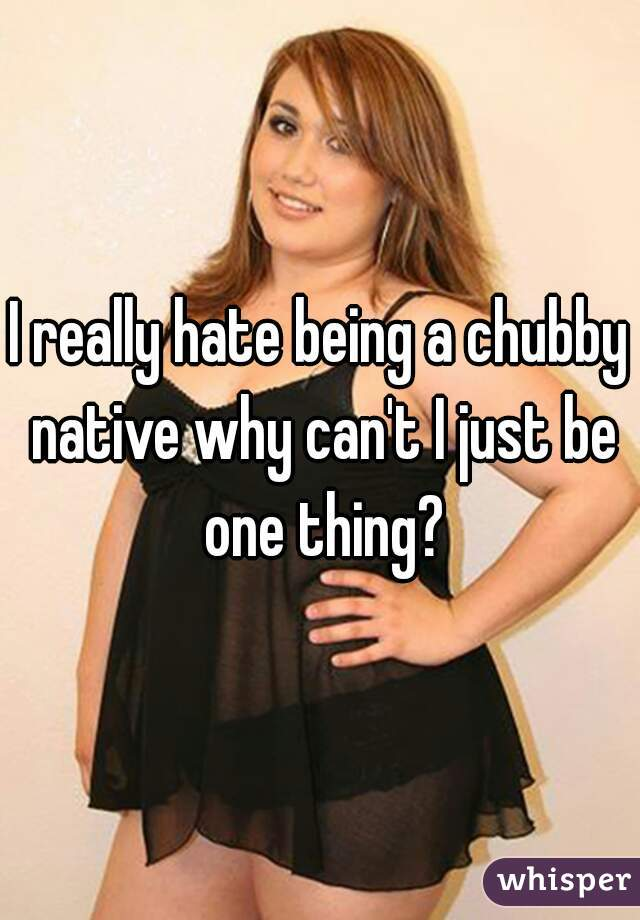 I really hate being a chubby native why can't I just be one thing?