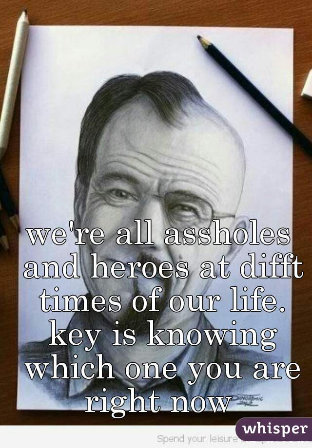 we're all assholes and heroes at difft times of our life. key is knowing which one you are right now