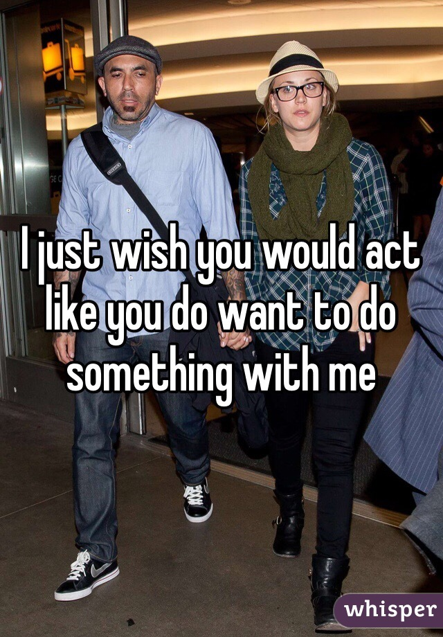 I just wish you would act like you do want to do something with me