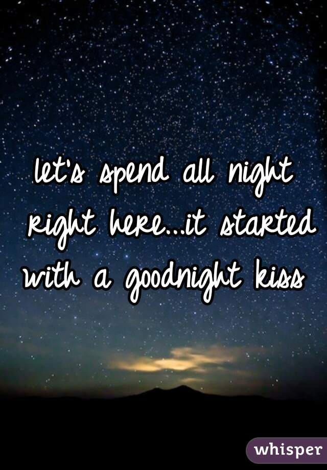 let's spend all night right here...it started with a goodnight kiss