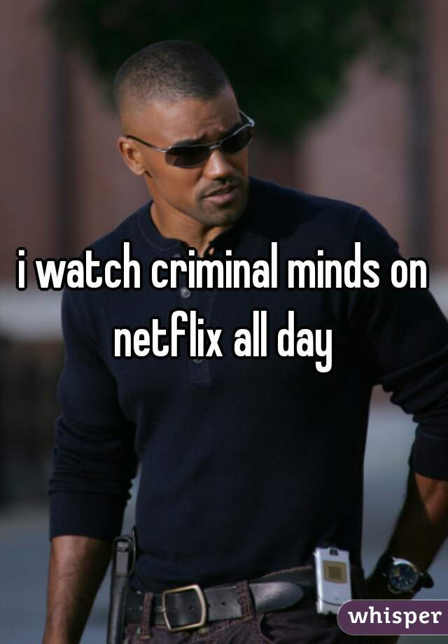 i watch criminal minds on netflix all day