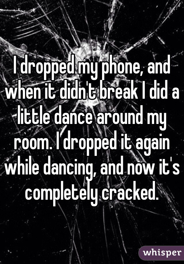 I dropped my phone, and when it didn't break I did a little dance around my room. I dropped it again while dancing, and now it's completely cracked.