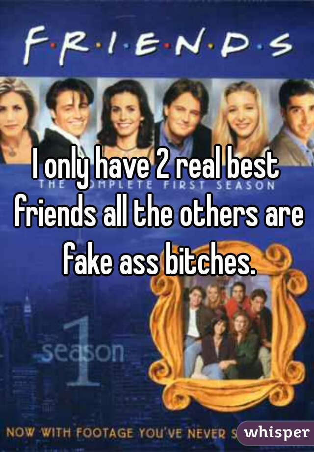 I only have 2 real best friends all the others are fake ass bitches.