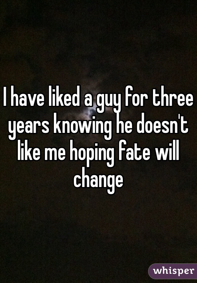 I have liked a guy for three years knowing he doesn't like me hoping fate will change