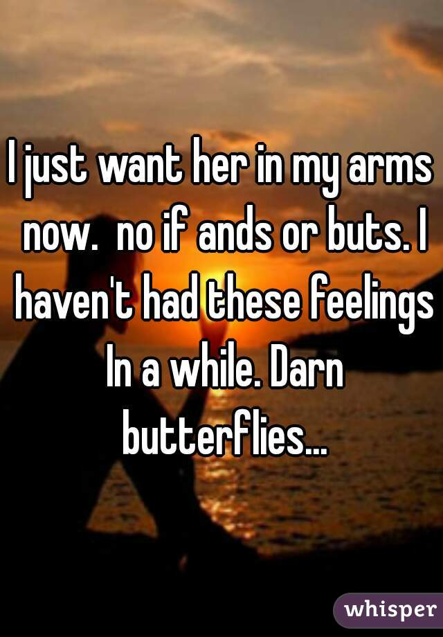 I just want her in my arms now.  no if ands or buts. I haven't had these feelings In a while. Darn butterflies...