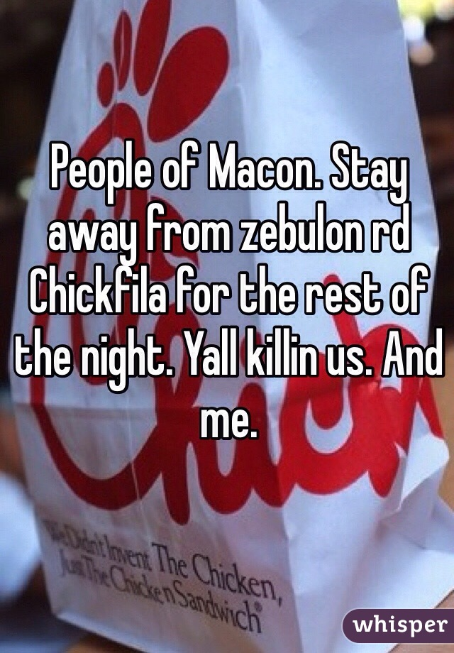 People of Macon. Stay away from zebulon rd Chickfila for the rest of the night. Yall killin us. And me.