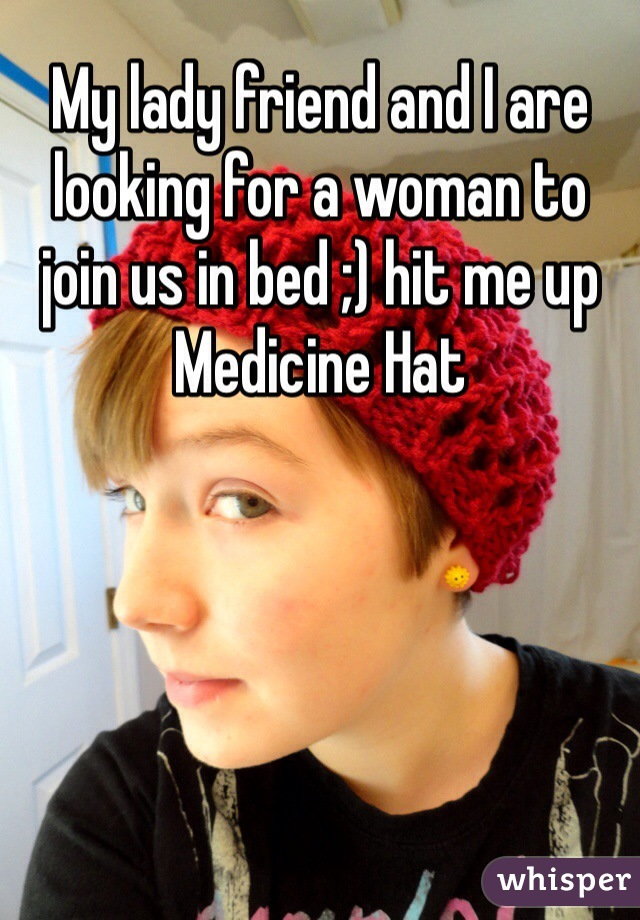 My lady friend and I are looking for a woman to join us in bed ;) hit me up Medicine Hat