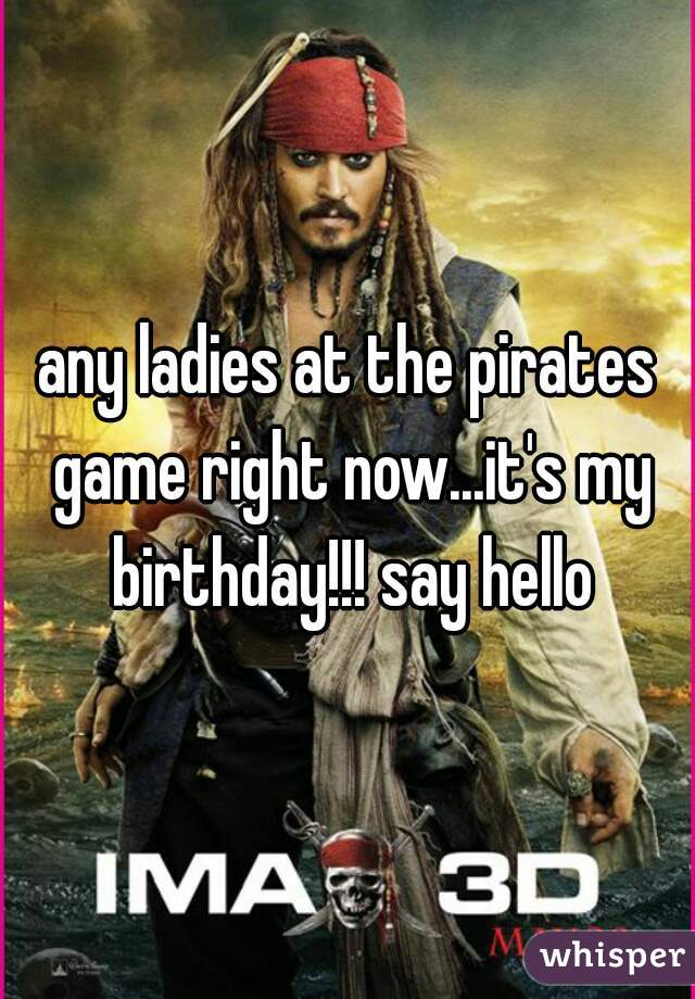 any ladies at the pirates game right now...it's my birthday!!! say hello