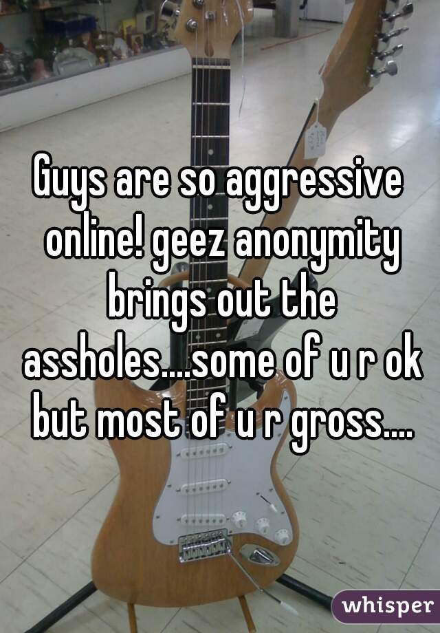 Guys are so aggressive online! geez anonymity brings out the assholes....some of u r ok but most of u r gross....