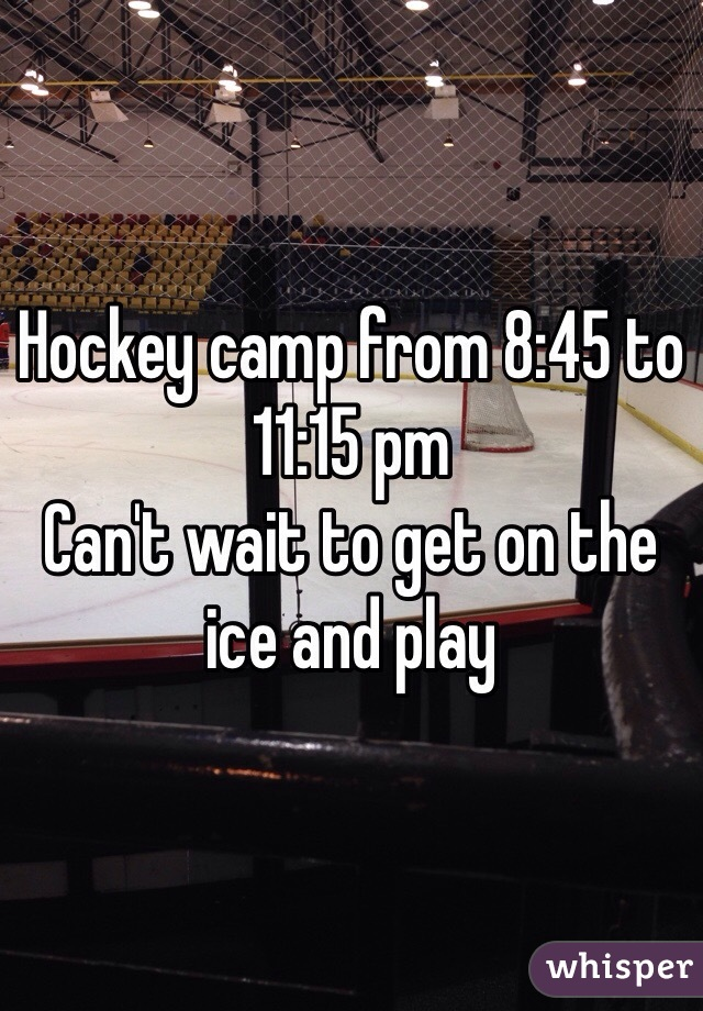 Hockey camp from 8:45 to 11:15 pm Can't wait to get on the ice and play