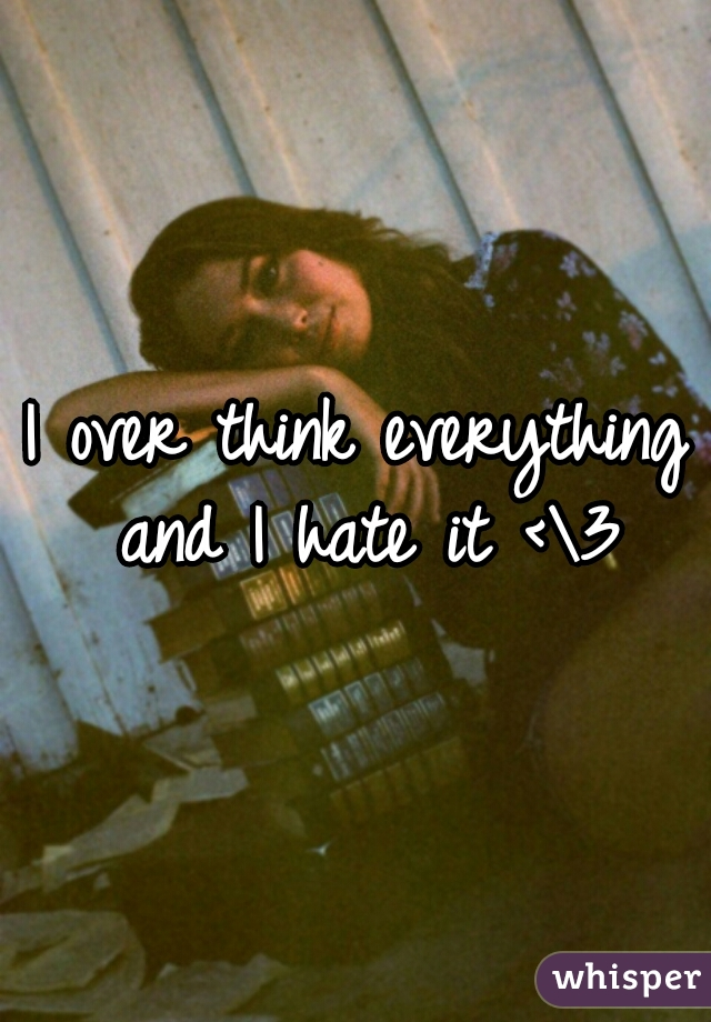 I over think everything and I hate it <\3