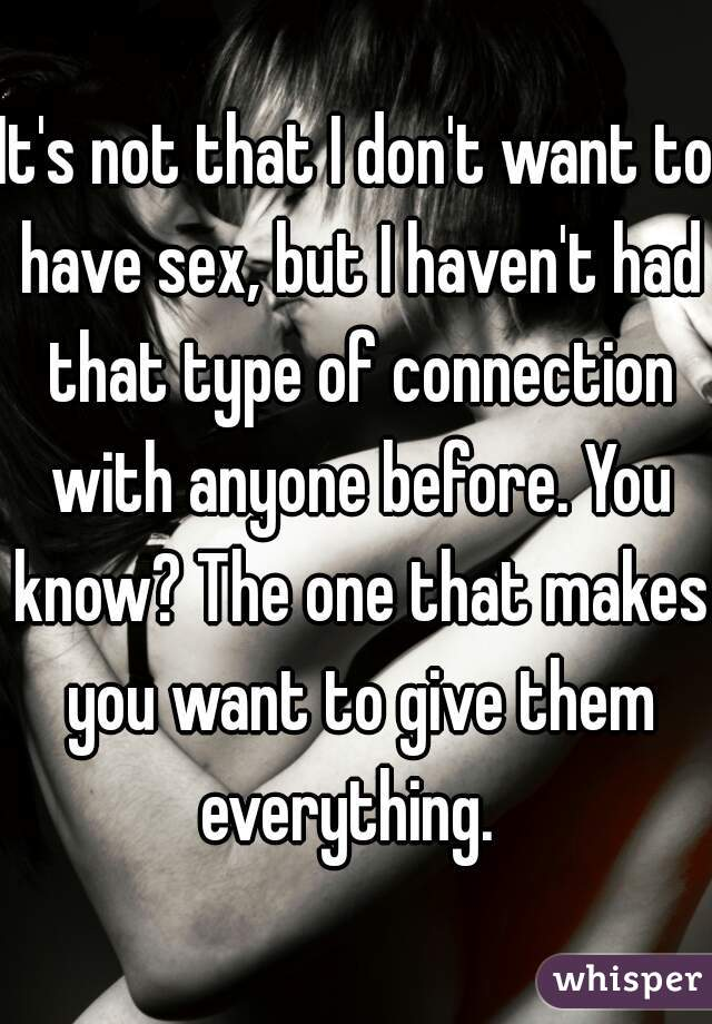 It's not that I don't want to have sex, but I haven't had that type of connection with anyone before. You know? The one that makes you want to give them everything.