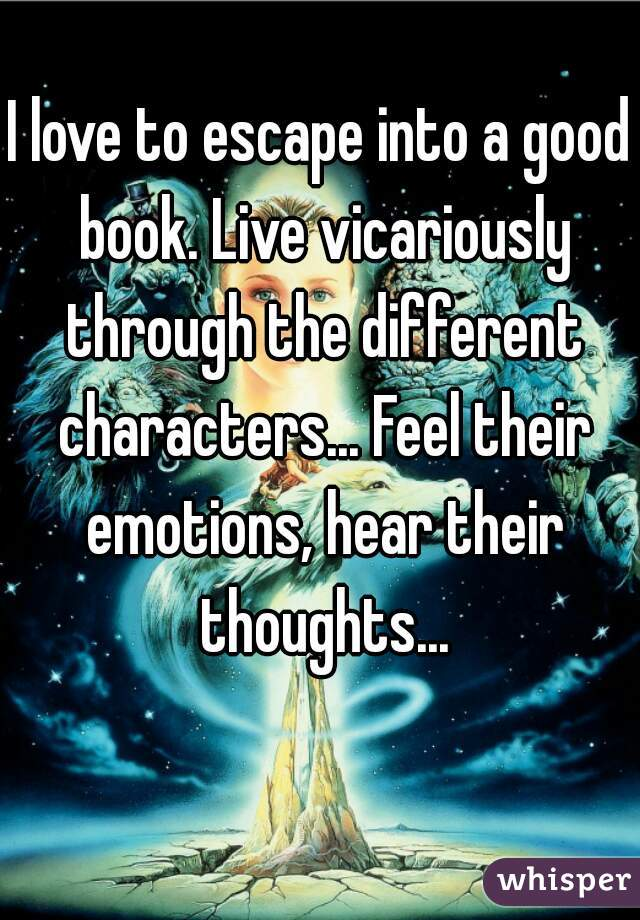 I love to escape into a good book. Live vicariously through the different characters... Feel their emotions, hear their thoughts...