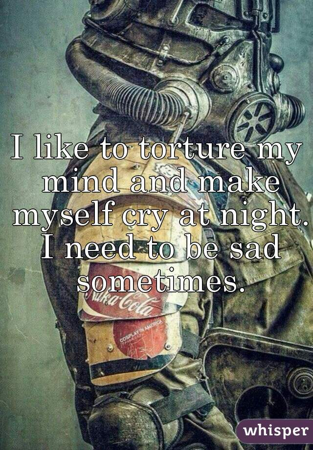 I like to torture my mind and make myself cry at night. I need to be sad sometimes.