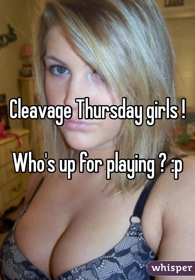 Cleavage Thursday girls !   Who's up for playing ? :p