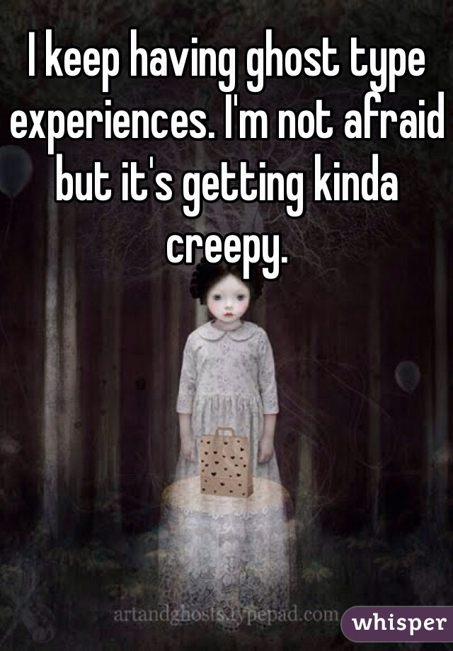 I keep having ghost type experiences. I'm not afraid but it's getting kinda creepy.
