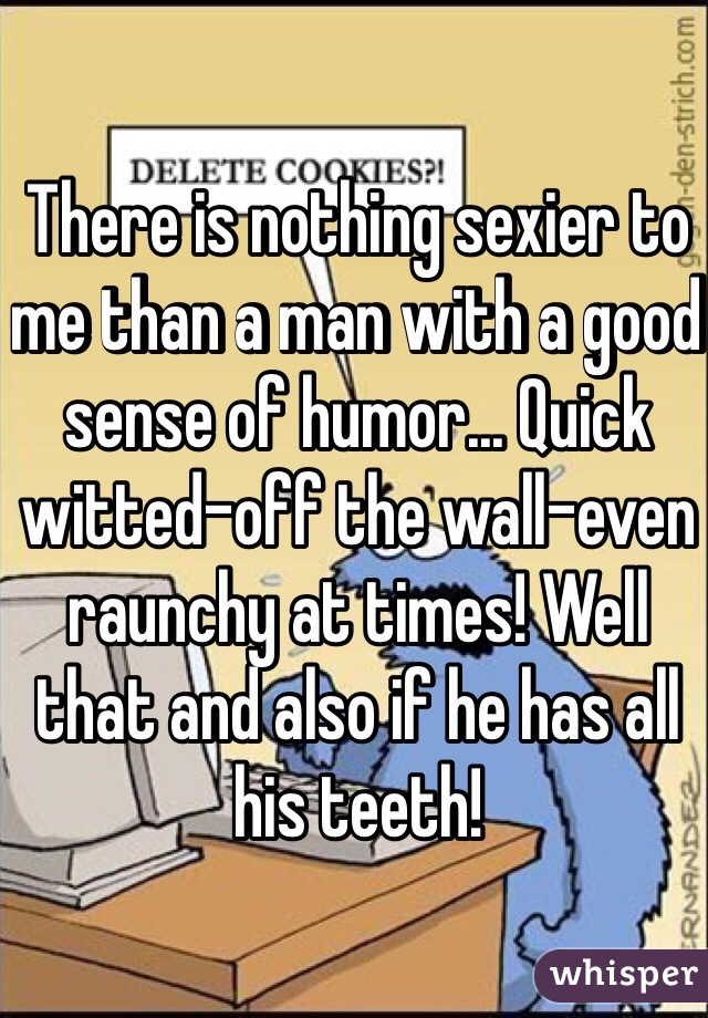 There is nothing sexier to me than a man with a good sense of humor... Quick witted-off the wall-even raunchy at times! Well that and also if he has all his teeth!