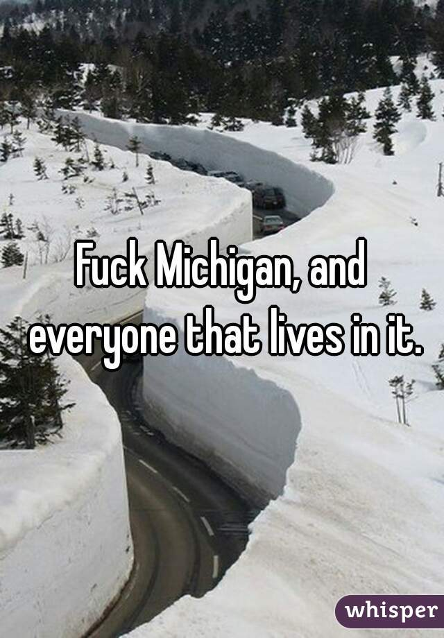 Fuck Michigan, and everyone that lives in it.