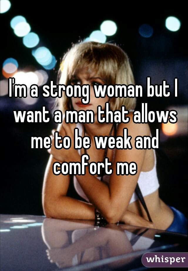 I'm a strong woman but I want a man that allows me to be weak and comfort me