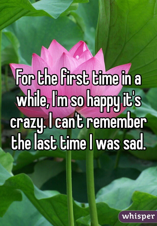 For the first time in a while, I'm so happy it's crazy. I can't remember the last time I was sad.