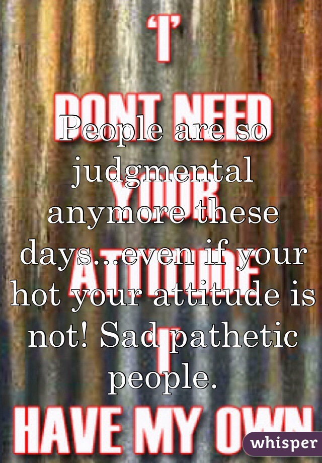 People are so judgmental anymore these days...even if your hot your attitude is not! Sad pathetic people.