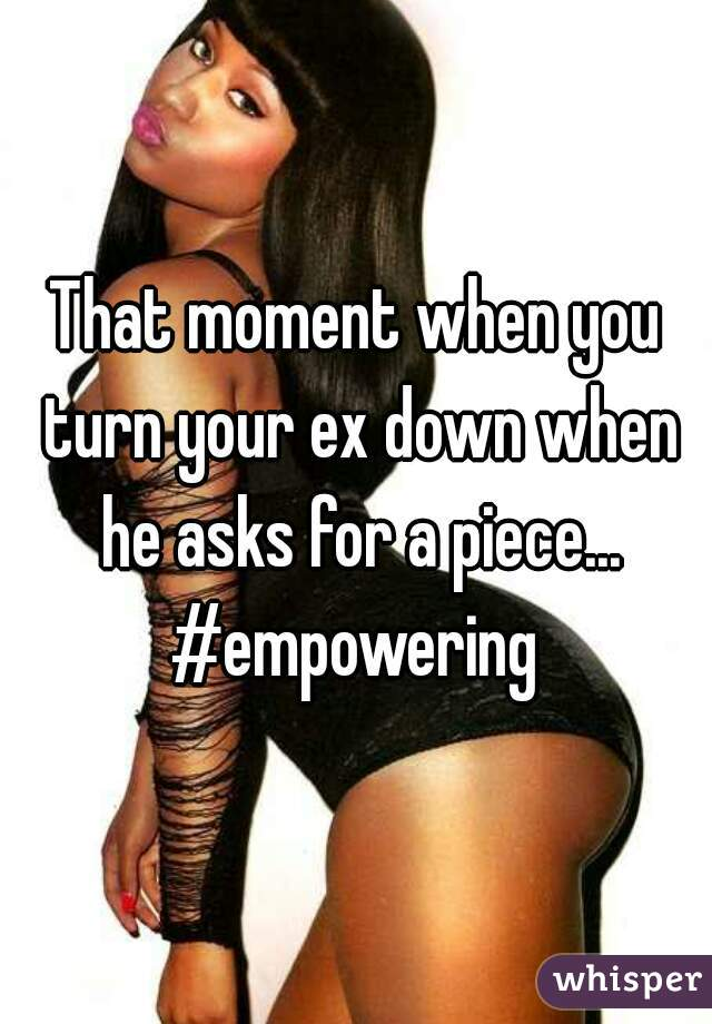 That moment when you turn your ex down when he asks for a piece... #empowering