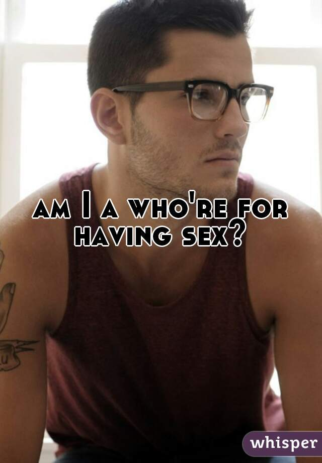 am I a who're for having sex?