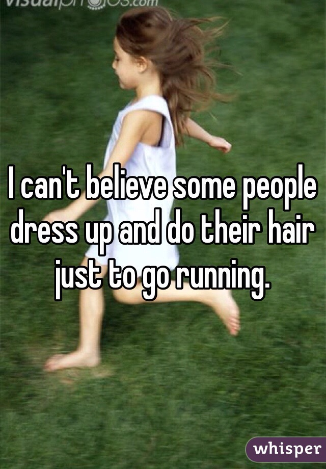 I can't believe some people dress up and do their hair just to go running.
