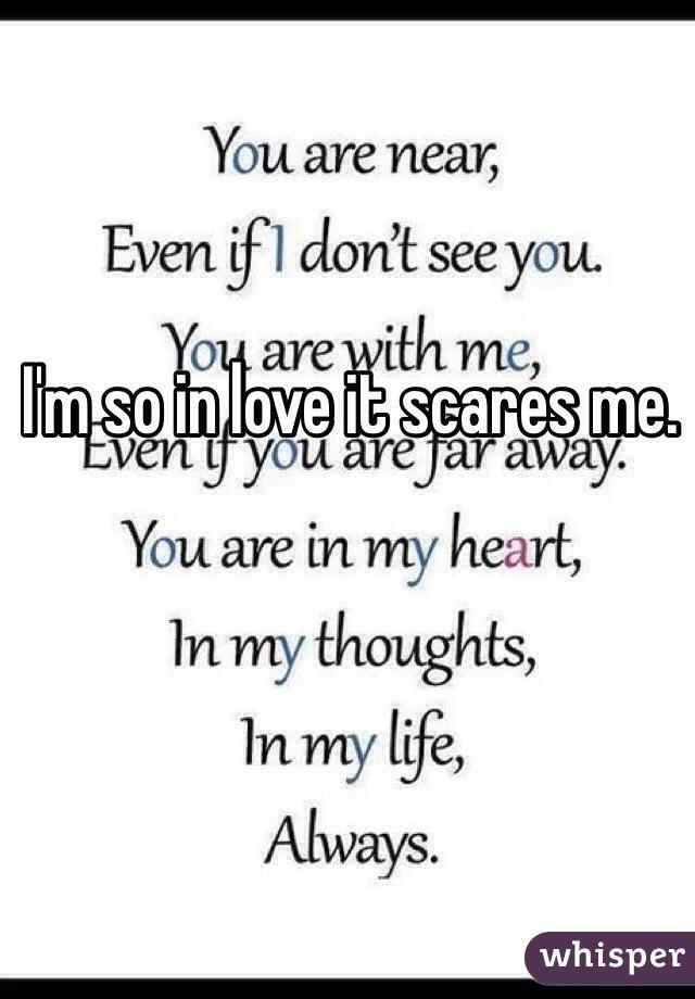 I'm so in love it scares me.