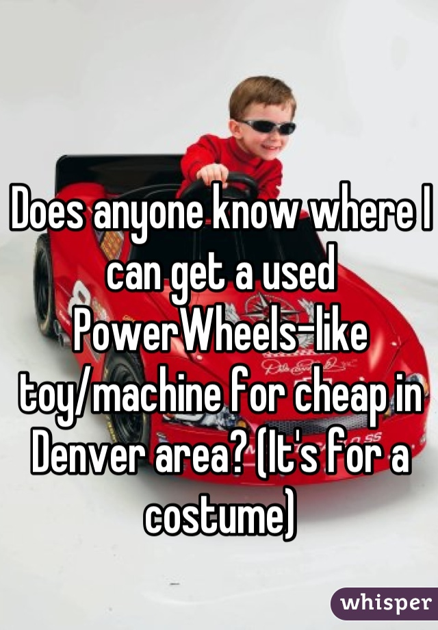 Does anyone know where I can get a used PowerWheels-like toy/machine for cheap in Denver area? (It's for a costume)