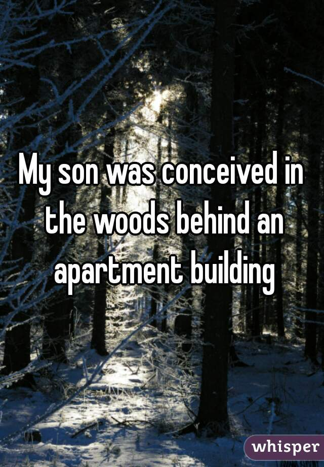 My son was conceived in the woods behind an apartment building