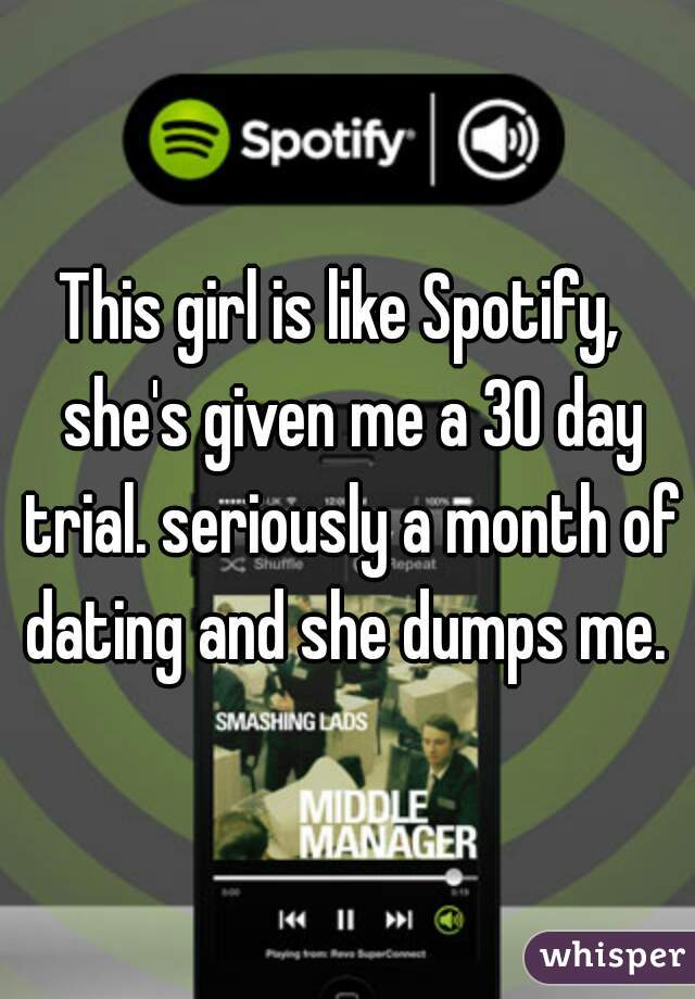 This girl is like Spotify,  she's given me a 30 day trial. seriously a month of dating and she dumps me.