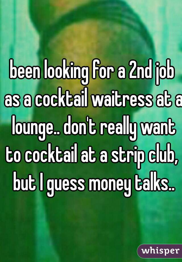 been looking for a 2nd job as a cocktail waitress at a lounge.. don't really want to cocktail at a strip club,  but I guess money talks..