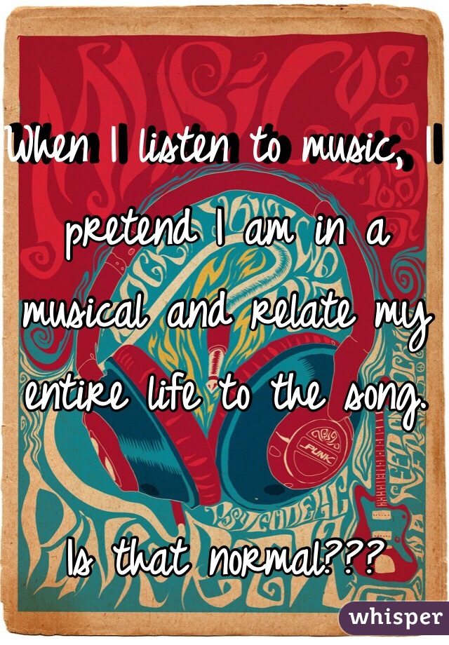When I listen to music, I pretend I am in a musical and relate my entire life to the song.   Is that normal???