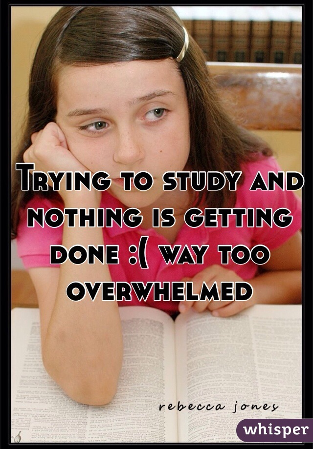 Trying to study and nothing is getting done :( way too overwhelmed