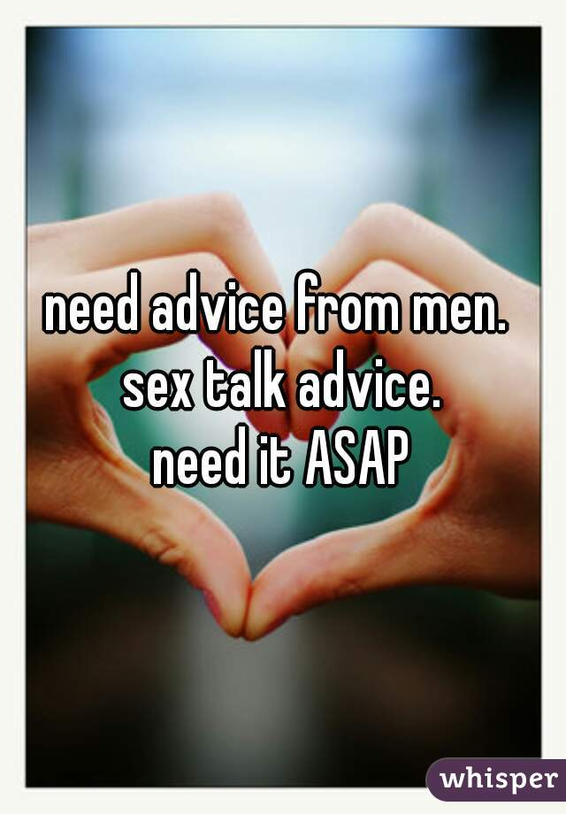 need advice from men.  sex talk advice. need it ASAP