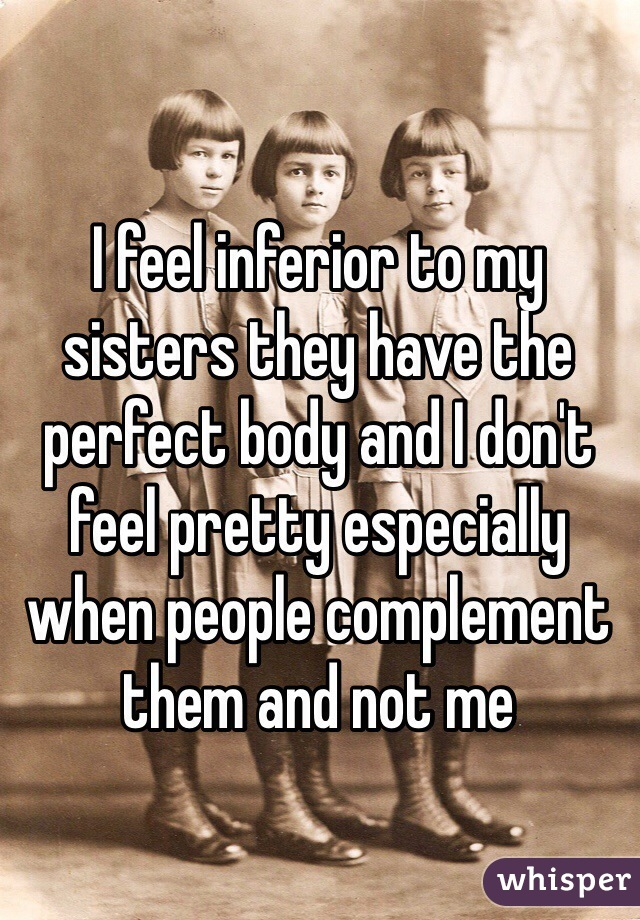 I feel inferior to my sisters they have the perfect body and I don't feel pretty especially when people complement them and not me