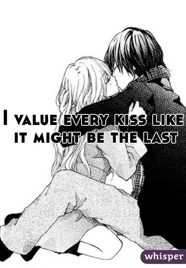 I value every kiss like it might be the last