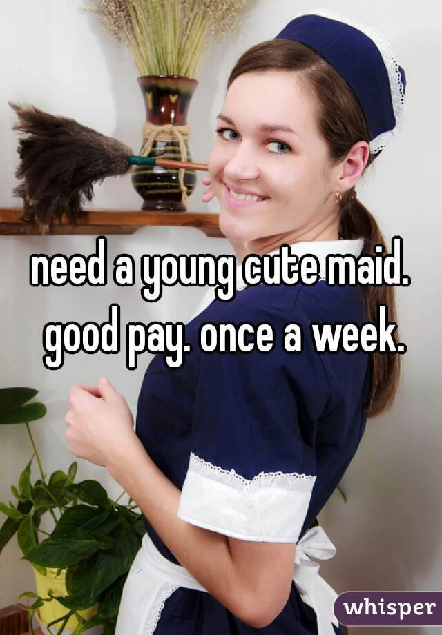 need a young cute maid. good pay. once a week.