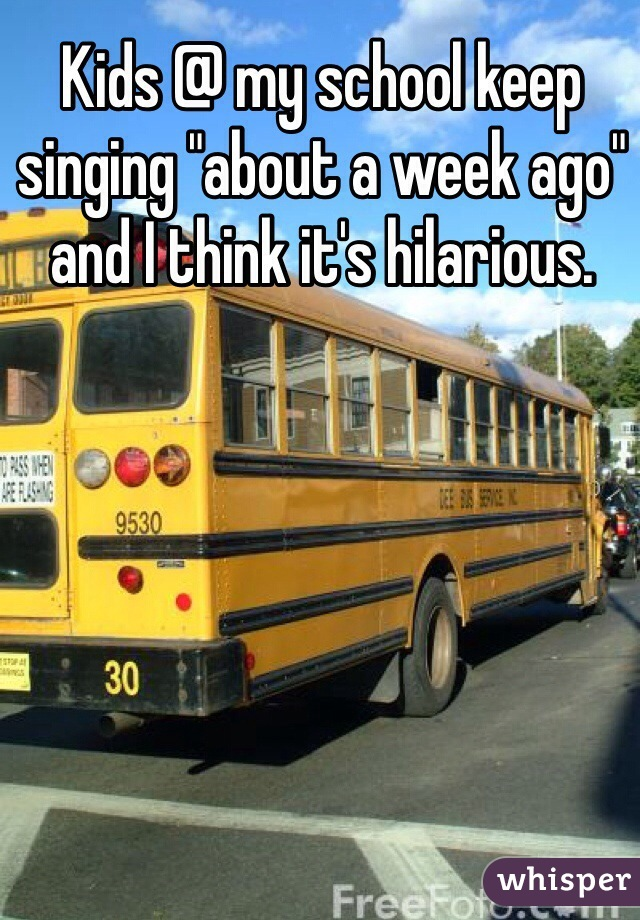 """Kids @ my school keep singing """"about a week ago"""" and I think it's hilarious."""
