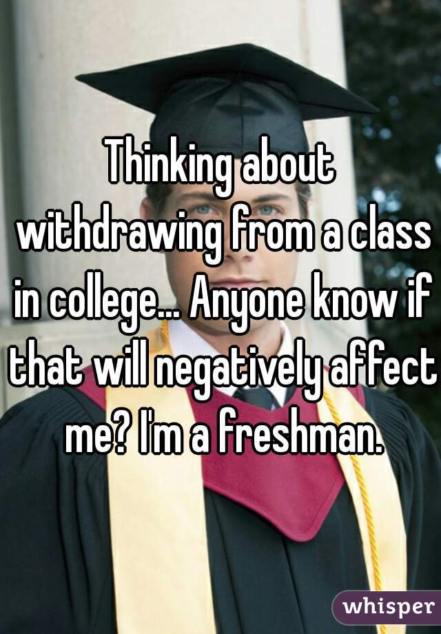 Thinking about withdrawing from a class in college... Anyone know if that will negatively affect me? I'm a freshman.